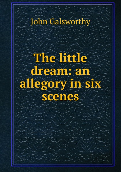 John Galsworthy The little dream: an allegory in six scenes