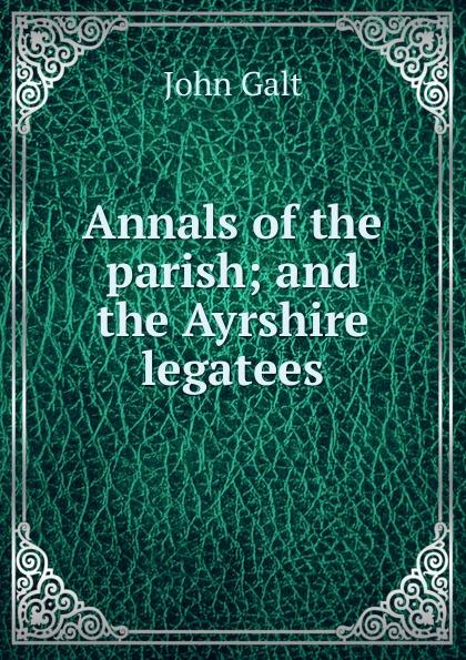 лучшая цена Galt John Annals of the parish; and the Ayrshire legatees
