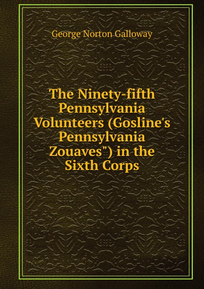 George Norton Galloway The Ninety-fifth Pennsylvania Volunteers (Gosline.s Pennsylvania Zouaves) in the Sixth Corps the sixth corps