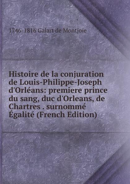 1746-1816 Galart de Montjoie Histoire de la conjuration de Louis-Philippe-Joseph d.Orleans: premiere prince du sang, duc d.Orleans, de Chartres . surnomme Egalite (French Edition)