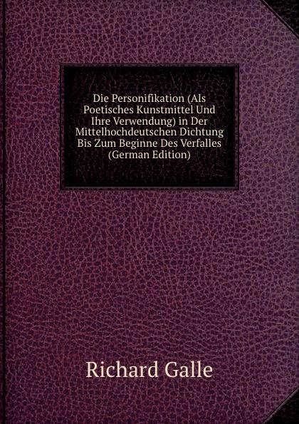 Richard Galle Die Personifikation (Als Poetisches Kunstmittel Und Ihre Verwendung) in Der Mittelhochdeutschen Dichtung Bis Zum Beginne Des Verfalles (German Edition)