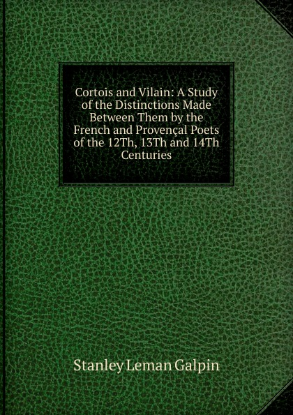 Stanley Leman Galpin Cortois and Vilain: A Study of the Distinctions Made Between Them by the French and Provencal Poets of the 12Th, 13Th and 14Th Centuries