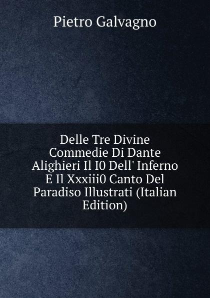Pietro Galvagno Delle Tre Divine Commedie Di Dante Alighieri Il I0 Dell. Inferno E Il Xxxiii0 Canto Del Paradiso Illustrati (Italian Edition) fea pietro il luogotenente generale giuseppe govone italian edition