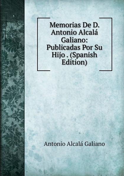 Antonio Alcalá Galiano Memorias De D. Antonio Alcala Galiano: Publicadas Por Su Hijo . (Spanish Edition)