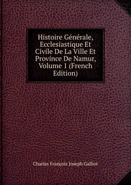 Charles François Joseph Galliot Histoire Generale, Ecclesiastique Et Civile De La Ville Et Province De Namur, Volume 1 (French Edition)