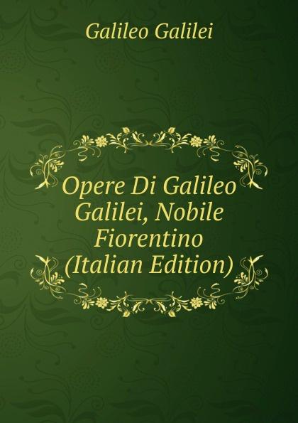 Galileo Galilei Opere Di Galileo Galilei, Nobile Fiorentino (Italian Edition) jakob buhrer galileo galilei