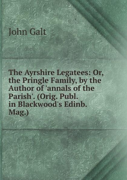 лучшая цена Galt John The Ayrshire Legatees: Or, the Pringle Family, by the Author of .annals of the Parish.. (Orig. Publ. in Blackwood.s Edinb. Mag.).