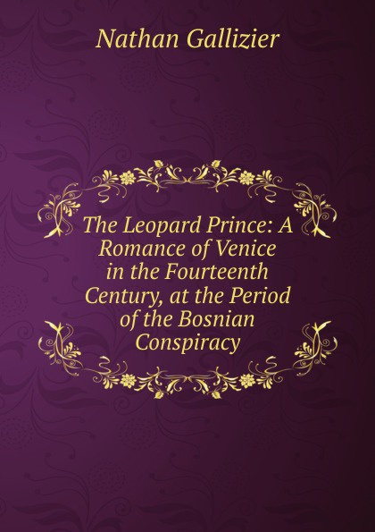 Nathan Gallizier The Leopard Prince: A Romance of Venice in the Fourteenth Century, at the Period of the Bosnian Conspiracy gallizier nathan the hill of venus