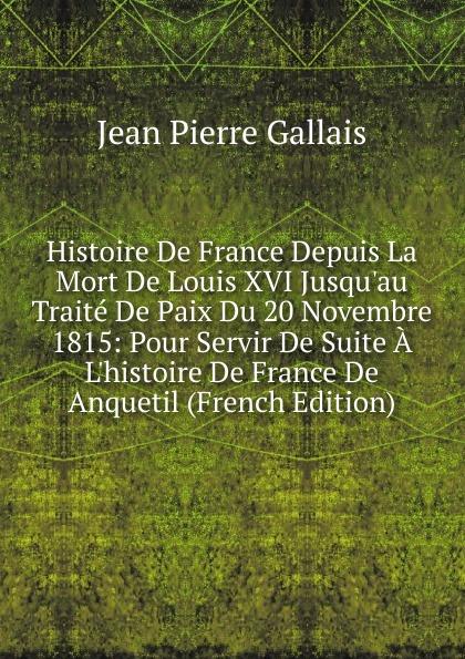Jean Pierre Gallais Histoire De France Depuis La Mort De Louis XVI Jusqu.au Traite De Paix Du 20 Novembre 1815: Pour Servir De Suite A L.histoire De France De Anquetil (French Edition)