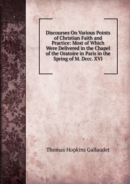 Discourses On Various Points of Christian Faith and Practice: Most of Which Were Delivered in the Chapel of the Oratoire in Paris in the Spring of M. Dccc. XVI