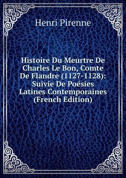 Henri Pirenne Histoire Du Meurtre De Charles Le Bon, Comte De Flandre (1127-1128): Suivie De Poesies Latines Contemporaines (French Edition)