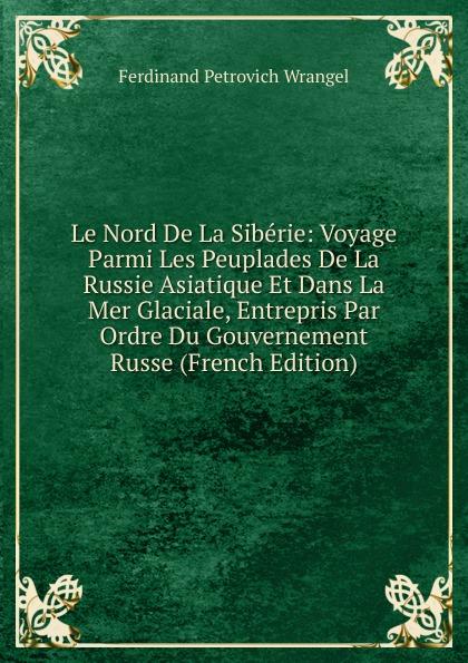 G.F. Parrot Le Nord De La Siberie: Voyage Parmi Les Peuplades De La Russie Asiatique Et Dans La Mer Glaciale, Entrepris Par Ordre Du Gouvernement Russe (French Edition)