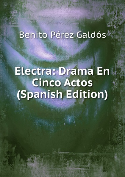 Benito Pérez Galdós Electra: Drama En Cinco Actos (Spanish Edition)