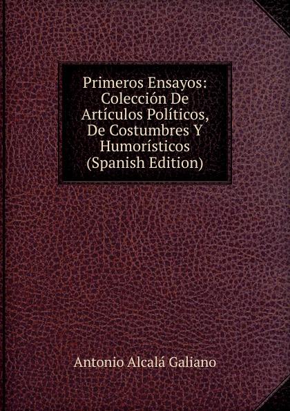 Antonio Alcalá Galiano Primeros Ensayos: Coleccion De Articulos Politicos, De Costumbres Y Humoristicos (Spanish Edition)