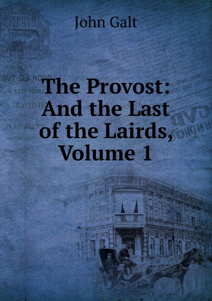Galt John The Provost: And the Last of the Lairds, Volume 1