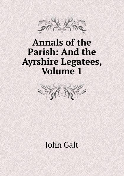лучшая цена Galt John Annals of the Parish: And the Ayrshire Legatees, Volume 1