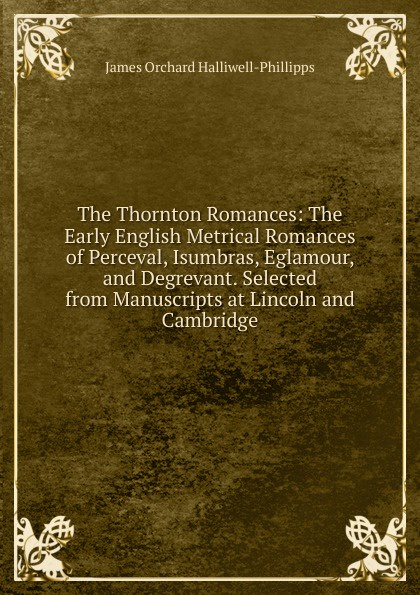 J. O. Halliwell-Phillipps The Thornton Romances: The Early English Metrical Romances of Perceval, Isumbras, Eglamour, and Degrevant. Selected from Manuscripts at Lincoln and Cambridge george ellis specimens of early english metrical romances vol 2