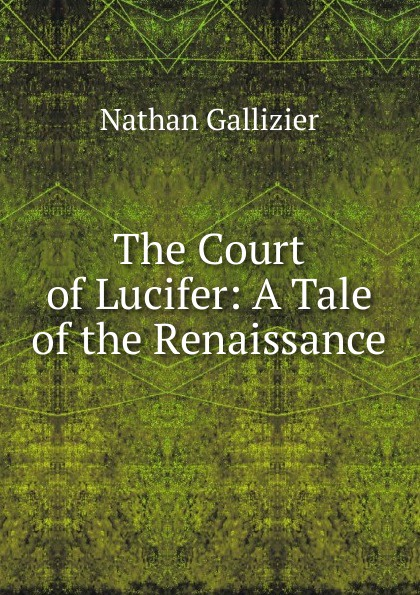 Nathan Gallizier The Court of Lucifer: A Tale of the Renaissance gallizier nathan the hill of venus