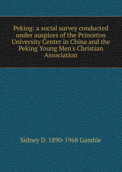 Sidney D. 1890-1968 Gamble Peking: a social survey conducted under auspices of the Princeton University Center in China and the Peking Young Men.s Christian Association midnight in peking