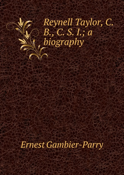 Ernest Gambier Parry Reynell Taylor, C. B., S. I.; a biography