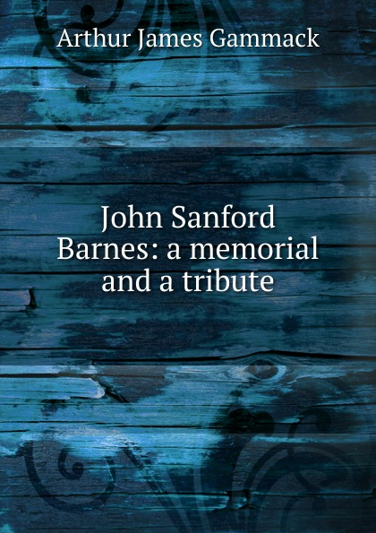 Фото - Arthur James Gammack John Sanford Barnes: a memorial and a tribute sanford