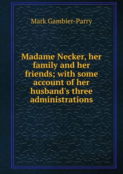 Mark Gambier-Parry Madame Necker, her family and friends; with some account of  three administrations