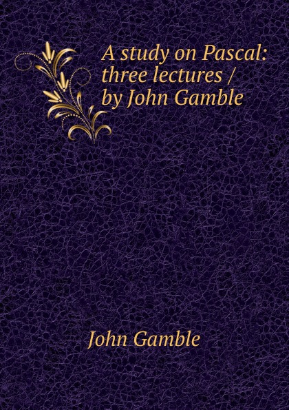 John Gamble A study on Pascal: three lectures / by John Gamble john gamble a study on pascal three lectures by john gamble
