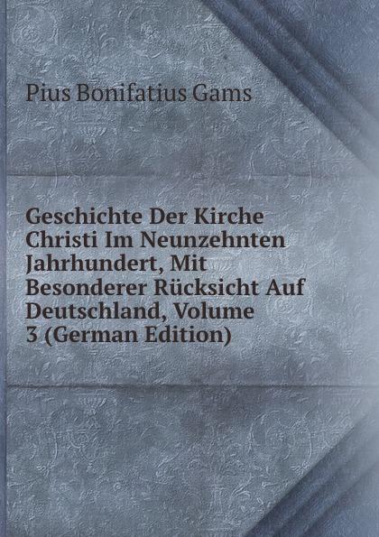 Pius B. Gams Geschichte Der Kirche Christi Im Neunzehnten Jahrhundert, Mit Besonderer Rucksicht Auf Deutschland, Volume 3 (German Edition)