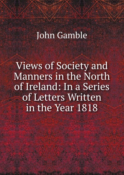 John Gamble Views of Society and Manners in the North of Ireland: In a Series of Letters Written in the Year 1818 john gamble a study on pascal three lectures by john gamble