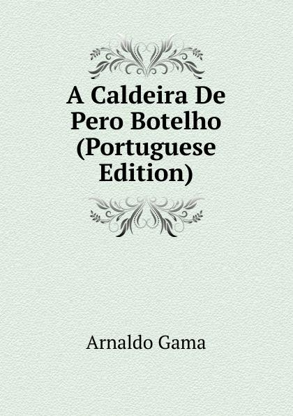 Arnaldo Gama A Caldeira De Pero Botelho (Portuguese Edition) caldeira fernando 1841 1894 a mantilha de renda comedia em verso portuguese edition