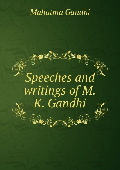 Mahatma Gandhi Speeches and writings of M.K. Gandhi mahatma gandhi speeches and writings of m k gandhi