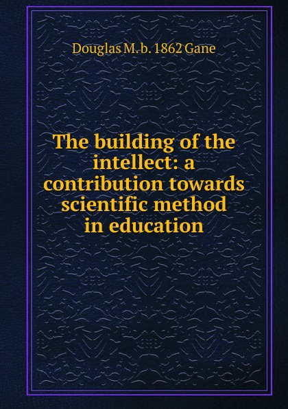 Douglas M. b. 1862 Gane The building of the intellect: a contribution towards scientific method in education amjad reba perception about ngo contribution towards education