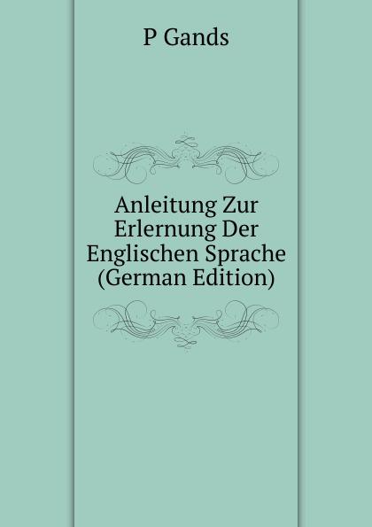 P Gands Anleitung Zur Erlernung Der Englischen Sprache (German Edition) kellner lorenz zur sprache christopher marlowes german edition