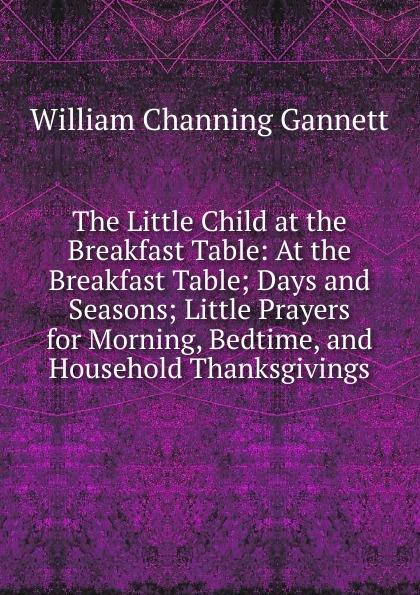 William Channing Gannett The Little Child at the Breakfast Table: At the Breakfast Table; Days and Seasons; Little Prayers for Morning, Bedtime, and Household Thanksgivings breakfast at tiffany s