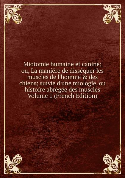 Miotomie humaine et canine; ou, La maniere de dissequer les muscles de l.homme . des chiens; suivie d.une miologie, ou histoire abregee des muscles Volume 1 (French Edition)