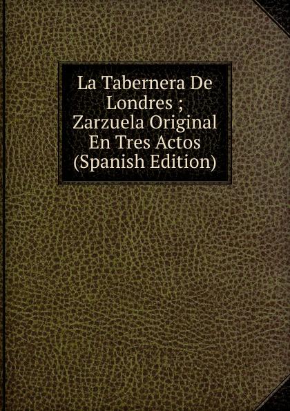 La Tabernera De Londres ; Zarzuela Original En Tres Actos (Spanish Edition) miguel marqués la mendiga del manzanares zarzuela en tres actos original y en verso classic reprint