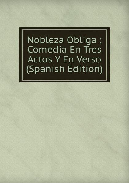 Nobleza Obliga ; Comedia En Tres Actos Y En Verso (Spanish Edition) miguel marqués la mendiga del manzanares zarzuela en tres actos original y en verso classic reprint
