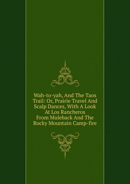Wah-to-yah, And The Taos Trail: Or, Prairie Travel And Scalp Dances, With A Look At Los Rancheros From Muleback And The Rocky Mountain Camp-fire francis parkman the oregon trail sketches of prairie and rocky mountain life
