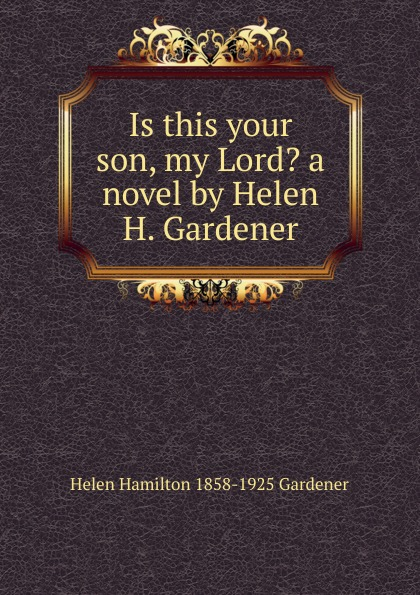 Helen Hamilton 1858-1925 Gardener Is this your son, my Lord. a novel by Helen H. Gardener gardener helen hamilton facts and fictions of life