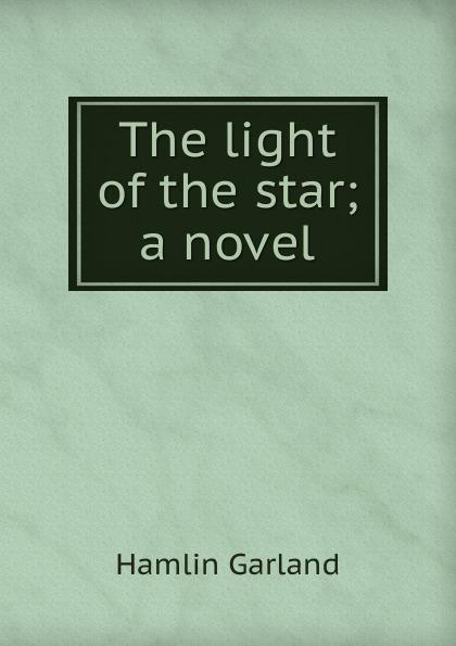 Hamlin Garland The light of the star; a novel garland hamlin money magic a novel