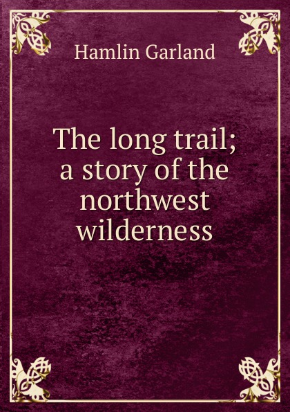 Hamlin Garland The long trail; a story of the northwest wilderness garland hamlin a son of the middle border