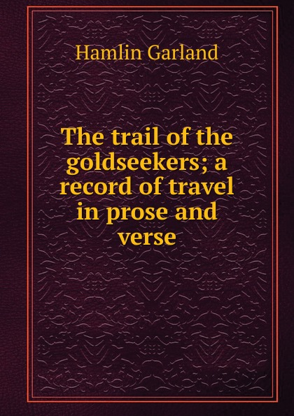Hamlin Garland The trail of the goldseekers; a record of travel in prose and verse garland hamlin the trail of the goldseekers a record of travel in prose and verse