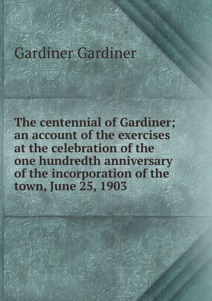 лучшая цена Gardiner Gardiner The centennial of Gardiner; an account of the exercises at the celebration of the one hundredth anniversary of the incorporation of the town, June 25, 1903