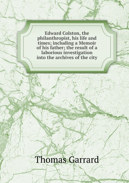 Thomas Garrard Edward Colston, the philanthropist, his life and times; including a Memoir of his father; the result of a laborious investigation into the archives of the city