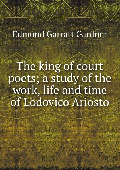 Edmund Garratt Gardner The king of court poets; a study of the work, life and time of Lodovico Ariosto gardner edmund g the story of siena and san gimignano
