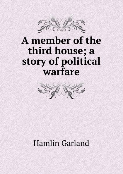 Hamlin Garland A member of the third house; a story of political warfare garland hamlin a spoil of office a story of the modern west
