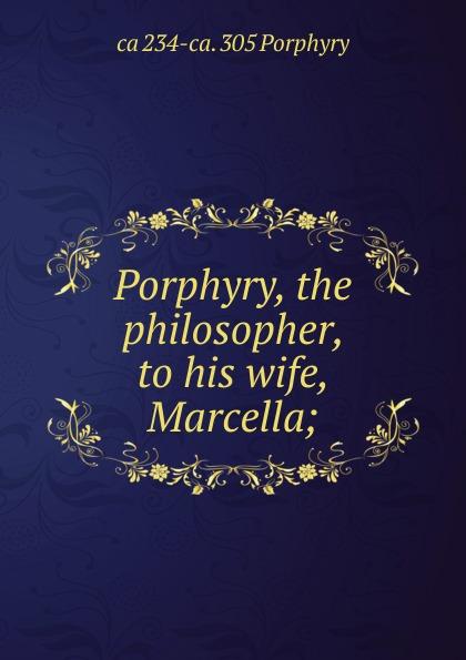ca 234-ca. 305 Porphyry Porphyry, the philosopher, to his wife, Marcella;