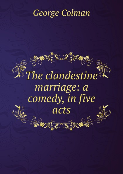 Colman George The clandestine marriage: a comedy, in five acts george farquhar the beaux stratagem a comedy in five acts