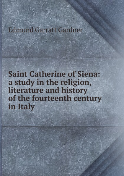 Edmund Garratt Gardner Saint Catherine of Siena: a study in the religion, literature and history of the fourteenth century in Italy gardner edmund g the story of siena and san gimignano