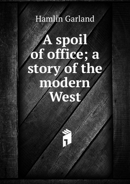 Hamlin Garland A spoil of office; a story of the modern West garland hamlin cavanagh forest ranger a romance of the mountain west